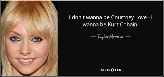 Taylor Momsen quote: I don't wanna be Courtney Love - I wanna be...