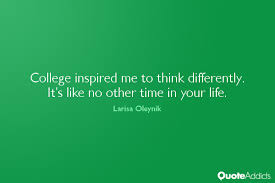 College inspired me to think differently. It's lik by Larisa ... via Relatably.com