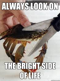 ALWAYS LOOK ON THE BRIGHT SIDE OF LIFE - Optimistic Crab - quickmeme via Relatably.com