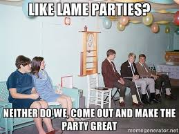 Like Lame parties? Neither do we, come out and make the party ... via Relatably.com