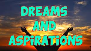 dreams and aspirations dreams and aspirations