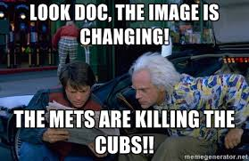 Look Doc, the image is changing! The Mets are killing the cubs ... via Relatably.com