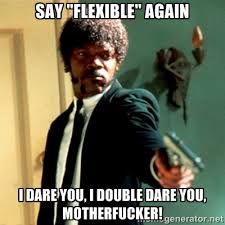 "Say ""flexible"" again i dare you, i double dare you, motherfucker ... via Relatably.com"