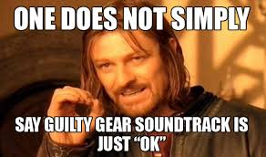 """One does not simply say Guilty gear soundtrack is just """"OK"""" 