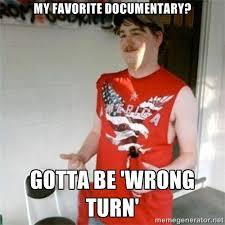 My favorite documentary? Gotta be 'wrong turn' - Redneck Randal ... via Relatably.com