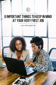 important things to keep in mind at your very first job the your very first job is undoubtedly exciting after all it s really your first introduction to the big thrilling real world if you will