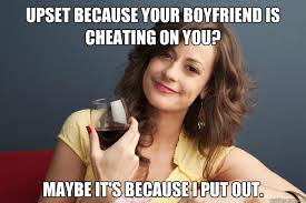 Upset because your boyfriend is cheating on you? Maybe it's ... via Relatably.com