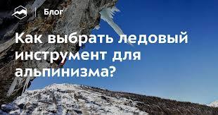 Как выбрать <b>ледовый инструмент</b> для альпинизма? — Блог ...