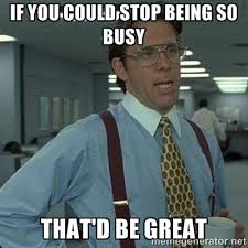 if you could stop being so busy that'd be great - Yeah that'd be ... via Relatably.com