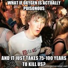 WHAT IF OXYGEN IS ACTUALLY POISONOUS AND IT JUST TAKES 75-100 ... via Relatably.com