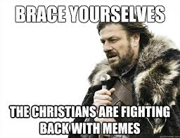 Brace yourselves The Christians are fighting back with memes ... via Relatably.com