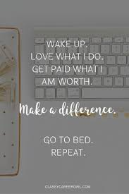 best ideas about make a difference making a inspirational quotes wake up love what i do get paid what i am worth make a difference go to bed repeat by