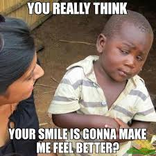 you really think your smile is gonna make me feel better? meme ... via Relatably.com