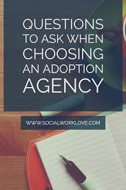 questions to ask when choosing an adoption agency social work love you want to make sure the professional you choose is one you can trust until the end