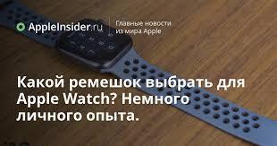Какой <b>ремешок</b> выбрать для <b>Apple Watch</b>? Немного личного опыта.