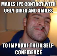 makes eye contact with ugly girls and smiles to improve their self ... via Relatably.com
