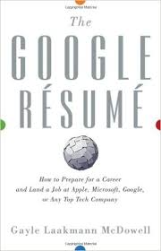 the google resume  how to prepare for a career and land a job at    the google resume  how to prepare for a career and land a job at apple  microsoft  google  or any top tech company  gayle laakmann mcdowell