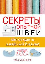 <b>Илья Мельников</b> - <b>Секреты опытной</b> швеи: как открыть швейный ...