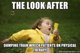 The look after dumping train wreck patients on physical therapy ... via Relatably.com
