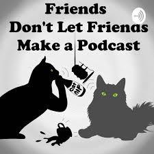 Friends Don't Let Friends Make A Podcast