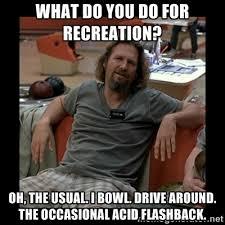 What do you do for recreation? Oh, the usual. I bowl. Drive around ... via Relatably.com