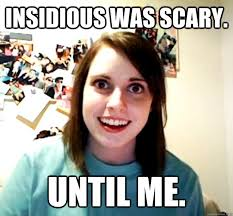 Insidious was scary. Until me. - Overly Attached Girlfriend ... via Relatably.com