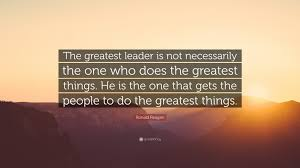 ronald reagan quote the greatest leader is not necessarily the ronald reagan quote the greatest leader is not necessarily the one who does the