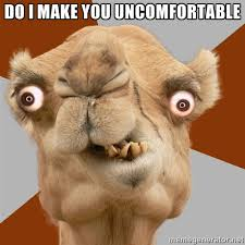 DO I MAKE YOU UNCOMFORTABLE - Crazy Camel lol | Meme Generator via Relatably.com