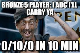 Bronze 5 Player: I Adc I'll Carry Ya - Poor Dude meme on Memegen via Relatably.com