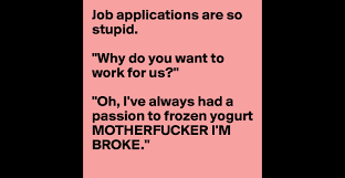 job applications are so stupid why do you want to work for us job applications are so stupid why do you want to work for us oh i ve always had a passion to frozen yogurt motherfucker i m broke
