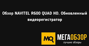 Обзор <b>NAVITEL R600 QUAD</b> HD. Обновленный <b>видеорегистратор</b>