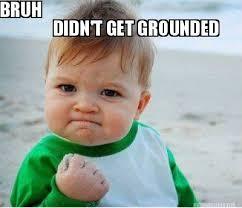 Meme Maker - DIDN'T GET GROUNDED BRUH Meme Maker! via Relatably.com