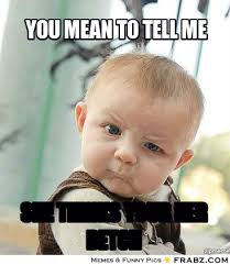You mean to tell me... - Skeptical Baby Meme Generator Captionator via Relatably.com
