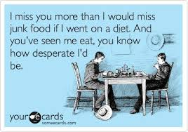 I miss you more than I would miss junk food if I went on a diet ... via Relatably.com