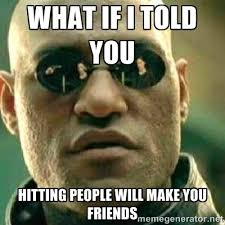 what if i told you hitting people will make you friends - What If ... via Relatably.com
