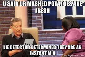 U said ur mashed potatoes are fresh lie detector determined they ... via Relatably.com