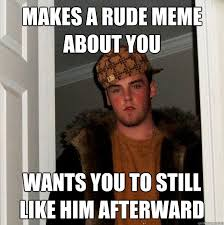 makes a rude meme about you wants you to still like him afterward ... via Relatably.com