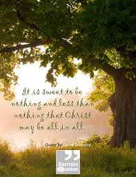 It is sweet to be nothing and less than nothing... • Sermon Quotes