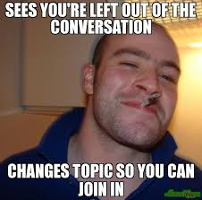 SEES YOU'RE LEFT OUT OF THE CONVERSATION CHANGES TOPIC SO YOU CAN ... via Relatably.com