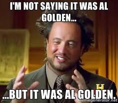 I'm not saying it was Al Golden... ...but it was Al Golden ... via Relatably.com