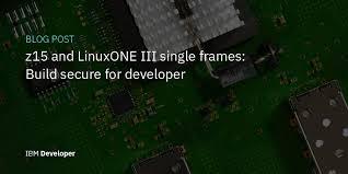 Inside the new IBM z15 <b>T02</b> and LinuxONE III LT2 – IBM Developer