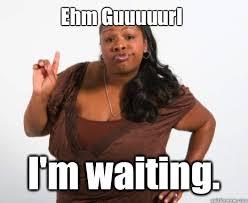Ehm Guuuuurl I'm waiting. - Angry Black Lady - quickmeme via Relatably.com