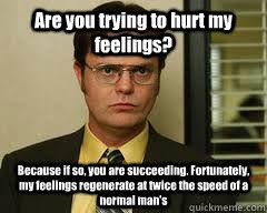 Are you trying to hurt my feelings? Because if so, you are ... via Relatably.com