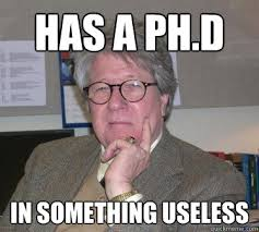 Has a PH.D In something useless - Humanities Professor - quickmeme via Relatably.com