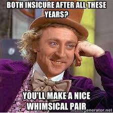 both insicure after all these years? you'll make a nice whimsical ... via Relatably.com