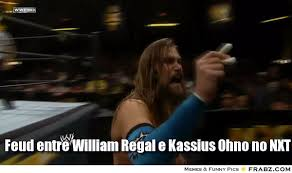 Feud entre William Regal e Kassius Ohno no NXT... - Meme Generator ... via Relatably.com
