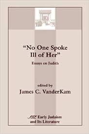 <b>No One Spoke Ill</b> of Her: Essays on Judith (Early Judaism and Its ...