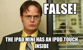 False! the iPad mini has an iPod Touch inside - Dwight Schrute ... via Relatably.com