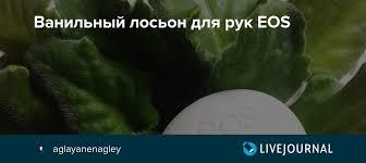 Ванильный <b>лосьон для рук EOS</b>: aglayanenagley — LiveJournal