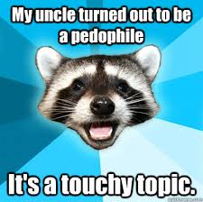 My uncle turned out to be a pedophile It's a touchy topic. - Lame ... via Relatably.com